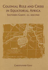 Colonial Rule and Crisis in Equatorial Africa: Southern Gabon, c. 1850-1940 (Roc