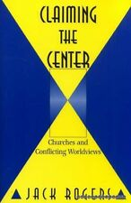 Rogers, Jack Bartlett CLAIMING THE CENTER: CHURCHES AND CONFLICTING WORLDVIEWS P
