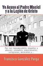 Yo Acuso al Padre Maciel y a la Legion de Cristo : Por Sus Enganos y Abusos -...