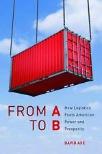 From A to B : How Logistics Fuels American Power and Prosperity by David Axe...