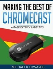 NEW Making The Best of Chromecast: Amazing Tricks and Tips by Michael K Edwards