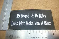 "Biker patch ""15 GRAND & 15 MILES DOES NOT MAKE YOU A BIKER"" 4""x 2"" #142"