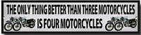 THE ONLY THING BETTER THAN THREE MOTORCYCLES IS FOUR MOTORCYCLES METAL SIGN.
