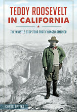 Teddy Roosevelt in California: The Whistle Stop Tour That Changed America [CA]