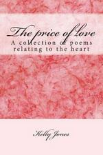 The Price of Love : A Collection of Poems Relating to the Heart by Kelly...