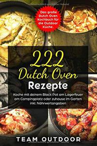 222 Dutch Oven Rezepte: Kochbuch für die Outdoor Küche Gusseisen Topf Feuertopf
