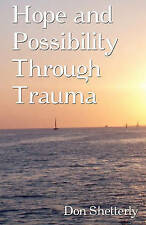 NEW Hope And Possibility Through Trauma by Don Shetterly