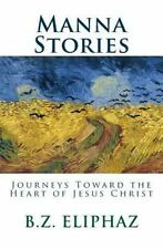 Manna Stories : Journeys Toward the Heart of Jesus Christ by B. Z. Eliphaz...