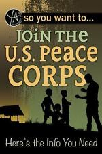 So You Want to Join the U. S. Peace Corps : Here's the Info You Need by Luke...