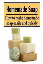 Homemade Soap: How to Make Homemade Soap Easily and Quickly : (Soap - Soap...