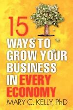 15 Ways to Grow Your Business in Every Economy by Mary C. Kelly (English) Paperb