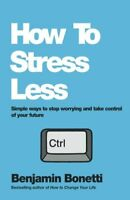 How To Stress Less: Simple ways to stop worrying and take control of your futur