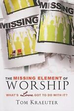 Missing Element of Worship, The: What's Love Got to Do With It? by Tom Kraeuter,