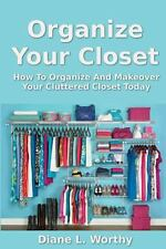 Organize Your Closet : How to Organize and Makeover Your Cluttered Closet...