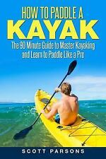 How to Paddle a Kayak : The 90 Minute Guide to Master Kayaking and Learn to...