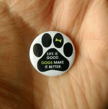 Life is good.Dogs make it better. 25mm pin badge. 'Neat' *Free post in UK*