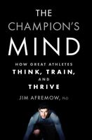 Champion's Mind : How Great Athletes Think, Train, and Thrive, Paperback by A...