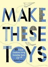 Make These Toys: 101 Clever Creations Using Everyday Items