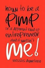 How to Be a Pimp or a Different Kind of Entrepreneur and It Wasn't Me! by...