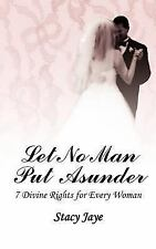 Let No Man Put Asunder : 7 Divine Rights for Every Woman by Stacy Jaye (2006,...