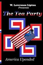 The Tea Party : America Upended by W. Lipton (2014, Paperback)