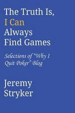 The Truth Is, I Can Always Find Games : Selections of Why I Quit Poker Blog...