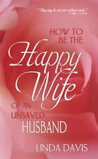 How To Be Happy Wife Of An Unsaved Husband by Linda Davis