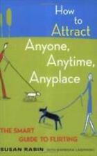 How to Attract Anyone, Anytime, Anyplace : The Smart Guide to Flirting by...