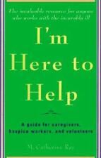 I'm Here to Help: A Guide for Caregivers, Hospice Workers, and Volunteers Ray,
