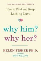 Why Him? Why Her? : How to Find and Keep Lasting Love by Helen Fisher, Ph.D.