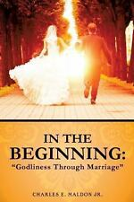 In the Beginning : Godliness Through Marriage by Charles E. Maldon Jr (2013,...