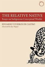The Relative Native: Essays on Indigenous Conceptual Worlds: By Viveiros de C...