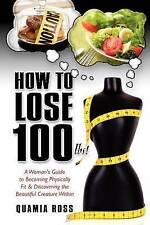 How to Lose 100 lbs.: A Woman's Guide to Becoming Physically Fit & Discovering t