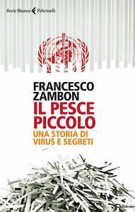 Francesco Zambon, Il pesce piccolo. Una storia di virus e segreti - NUOVO