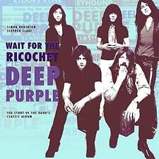 Deep Purple - Wait for the Ricochet: The Story of the Band's Classic Album by...