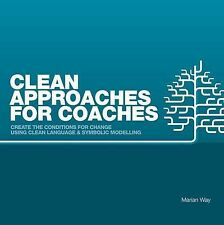 Clean Approaches for Coaches: How to Create the Conditions for Change Using Clea