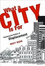 What a City Is For : Remaking the Politics of Displacement by Matt Hern...