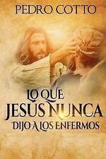 Lo Que Jesus Nunca le Dijo a Los Enfermos by Pedro Cotto (2015, Paperback)