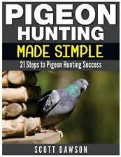 Pigeon Hunting Made Simple : 21 Steps to Pigeon Hunting Success, Paperback by.