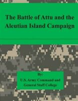 Battle of Attu and the Aleutian Island Campaign, Paperback by U.s. Army Comma...