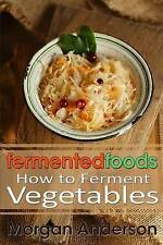 Fermented Foods: How to Ferment Vegetables: Volume 1, Morgan Anderson