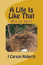 A Life Is Like That: A Life Is Like That : Win in April by J. Carson Roberts...