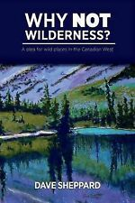 Why NOT Wilderness?: A plea for wild places in the Canadian West by