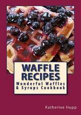 Waffle Recipes: Wonderful Waffles and Syrups Cookbook by Katherine Hupp...