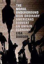 The Moral Underground : How Ordinary Americans Subvert an Unfair Economy by...