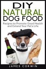 DIY Natural Dog Food : Recipes to Promote Good Health and Extend Your Pet's...