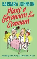 Plant a Geranium in Your Cranium: Sprouting Seeds of Joy in the Manure of Life (