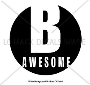 B Awesome Inspirational Positive Cool Various Sizes & Colors Die Cut Vinyl Decal