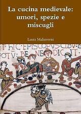 La Cucina Medievale : Umori, Spezie e Miscugli by Laura Malinverni (2016,...