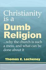 Christianity is a Dumb Religion: why the church is such a mess and what can be